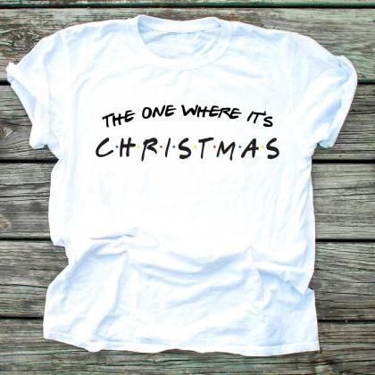 The one where it's Christmas shirt ..