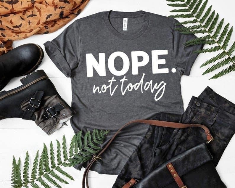 Nope, not today! Not today. Good vibes only. Screen printing. Bella Canvas. Free shipping