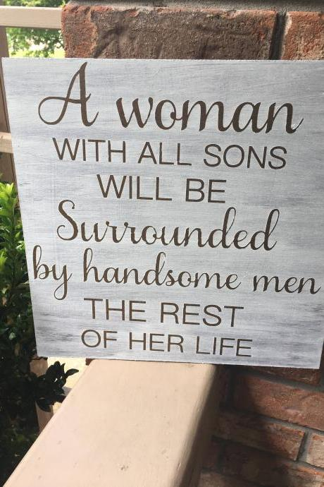 A woman with all sons will be surrounded by handsome men the rest of her life stained and hand painted wood sign- 12x12