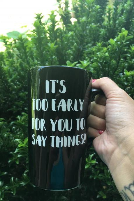 Its too early for you to say things coffee/tea mug