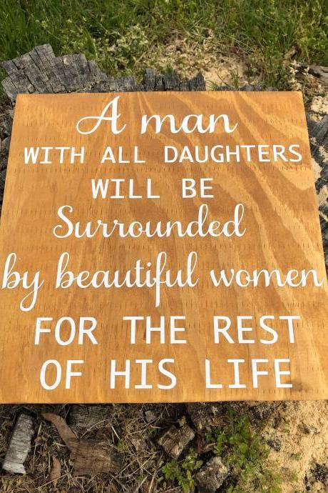 A man with all daughters will be surrounded by beautiful women the rest of his life 12x12 hand painted wood sign