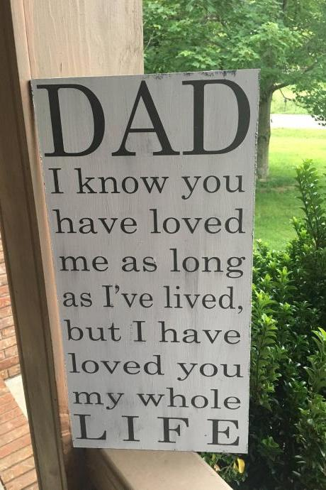 Dad I know you have loved me as long as I've lived , but I have loved you my whole life 12x24 hand painted wood sign