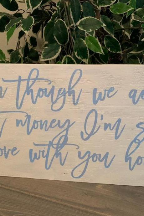 Even though we ain't got money Im so in love with you honey...12x24 hand painted stained wood sign