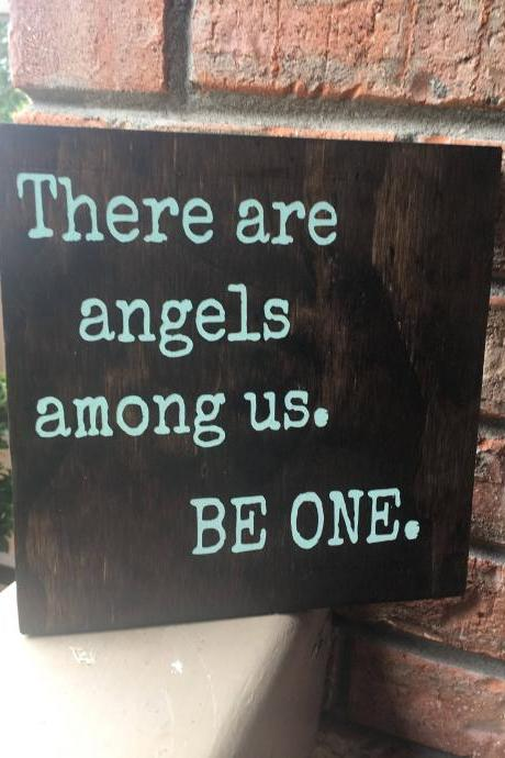 There are angels among us. Be one. 8x8 hand painted stained wood sign.