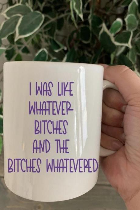I was like whatever bitches and the bitches whatevered. 11 oz ceramic coffee/tea mug. Choice of colors Sassy coffee cup. Coffee cup. Fun mug