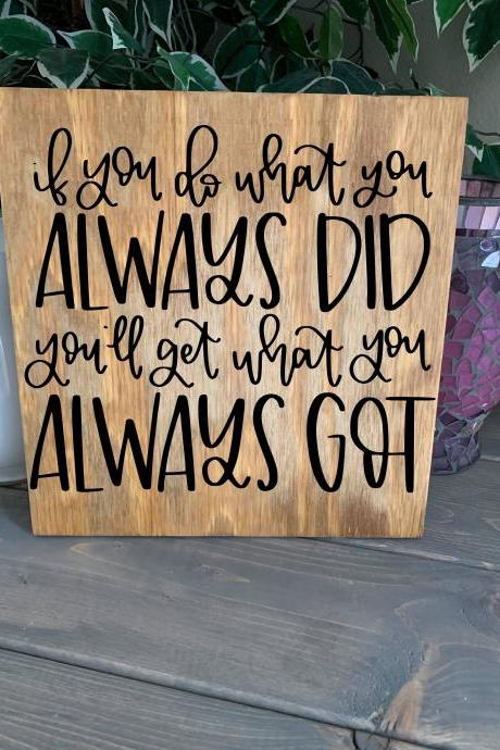 If you do what you always did. You'll get what you always got. Stained and hand painted wood 12x12 sign